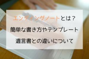エンディングノートとは? 簡単な書き方やテンプレート 遺言書との違いについて